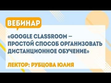 Вебинар «Google Classroom – простой способ организовать дистанционное обучение»